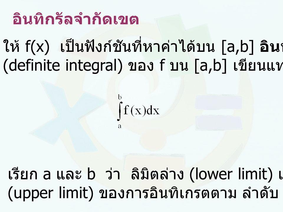 อินทิกรัลจำกัดเขต ให้ f(x) เป็นฟังก์ชันที่หาค่าได้บน [a,b] อินทิกรัลจำกัดเขต. (definite integral) ของ f บน [a,b] เขียนแทนด้วย.
